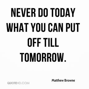 matthew-browne-quote-never-do-today-what-you-can-put-off-till-tomorrow.jpg